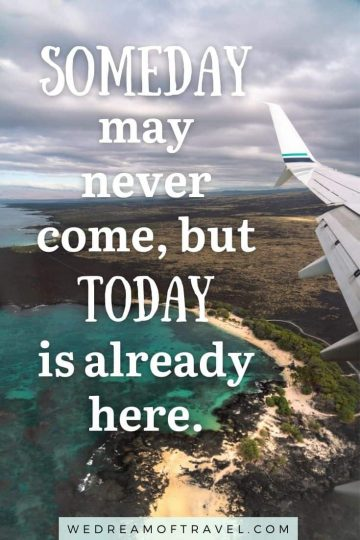 """Traveling lesson #1 travel quote """"Someday may never come, but today is already here."""" over an image of the Big Island, Hawaii from plane window"""